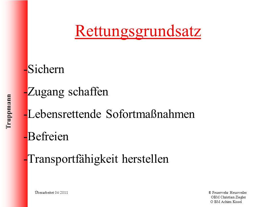 Truppmann Überarbeitet 04/2011® Feuerwehr Heusweiler OBM Christian Ziegler O BM Achim Kissel Rettungsgrundsatz -Sichern -Zugang schaffen -Lebensretten