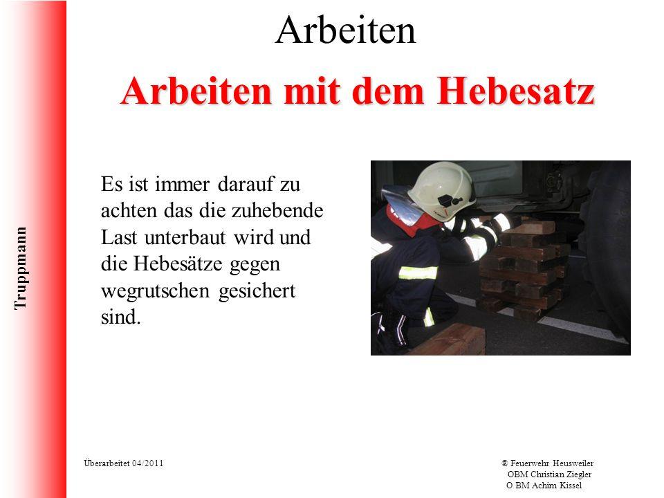 Truppmann Überarbeitet 04/2011® Feuerwehr Heusweiler OBM Christian Ziegler O BM Achim Kissel Arbeiten Arbeiten mit dem Hebesatz Es ist immer darauf zu