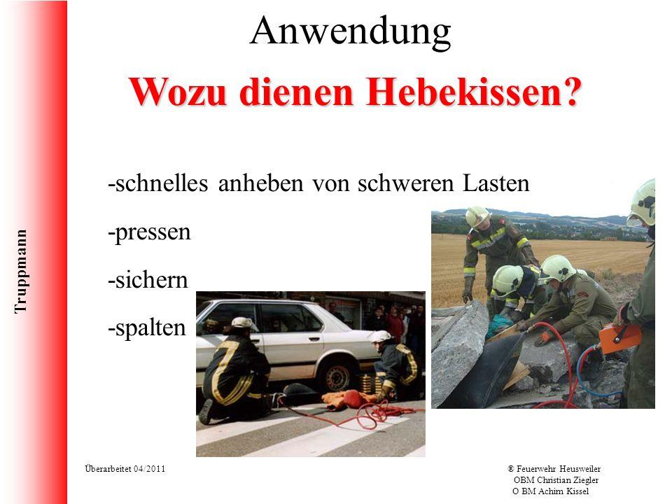 Truppmann Überarbeitet 04/2011® Feuerwehr Heusweiler OBM Christian Ziegler O BM Achim Kissel Anwendung Wozu dienen Hebekissen? -schnelles anheben von