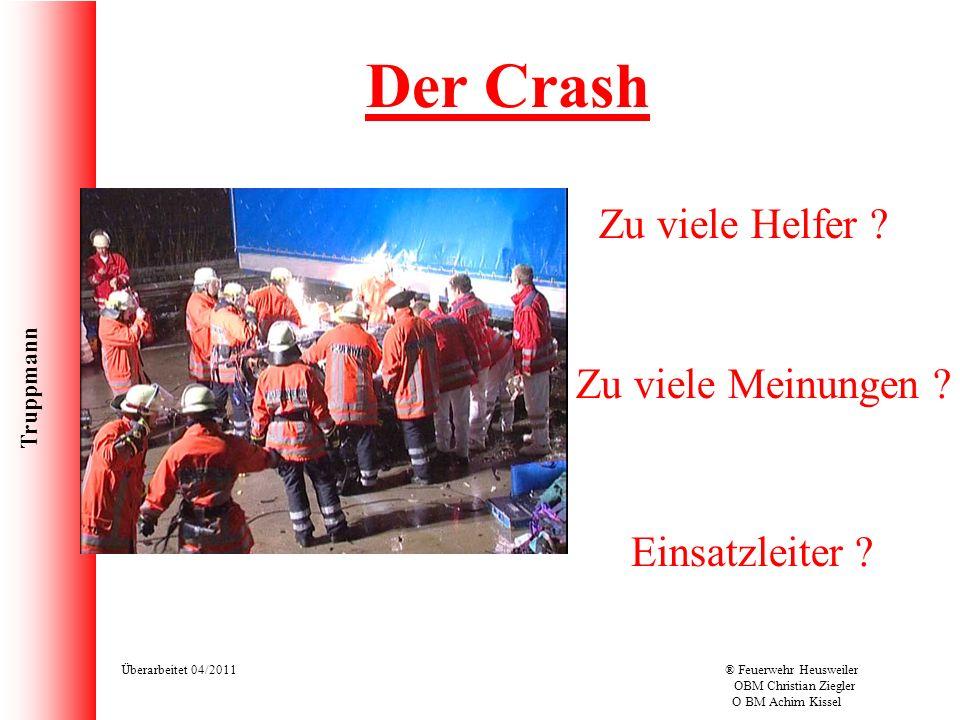 Truppmann Überarbeitet 04/2011® Feuerwehr Heusweiler OBM Christian Ziegler O BM Achim Kissel Der Crash Zu viele Helfer ? Zu viele Meinungen ? Einsatzl