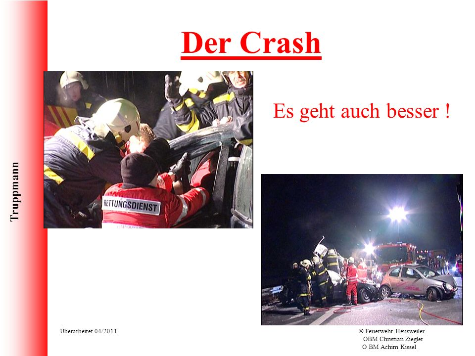Truppmann Überarbeitet 04/2011® Feuerwehr Heusweiler OBM Christian Ziegler O BM Achim Kissel Der Crash Es geht auch besser !