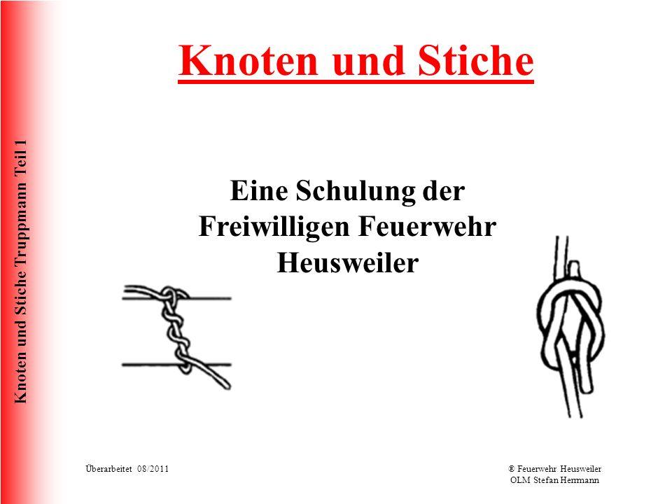 Knoten und Stiche Truppmann Teil 1 Überarbeitet 08/2011® Feuerwehr Heusweiler OLM Stefan Herrmann Knoten und Stiche Eine Schulung der Freiwilligen Feu