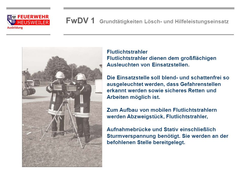 ©OBM Dirk Ziegler OBM Dirk Ziegler FwDV 1 Grundtätigkeiten Lösch- und Hilfeleistungseinsatz Flutlichtstrahler Flutlichtstrahler dienen dem großflächig