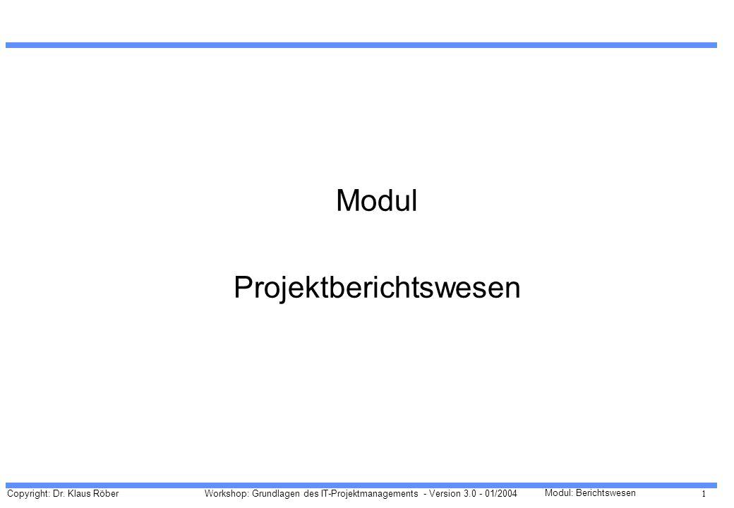 Copyright: Dr. Klaus Röber 1 Workshop: Grundlagen des IT-Projektmanagements - Version 3.0 - 01/2004 Modul: Berichtswesen Modul Projektberichtswesen