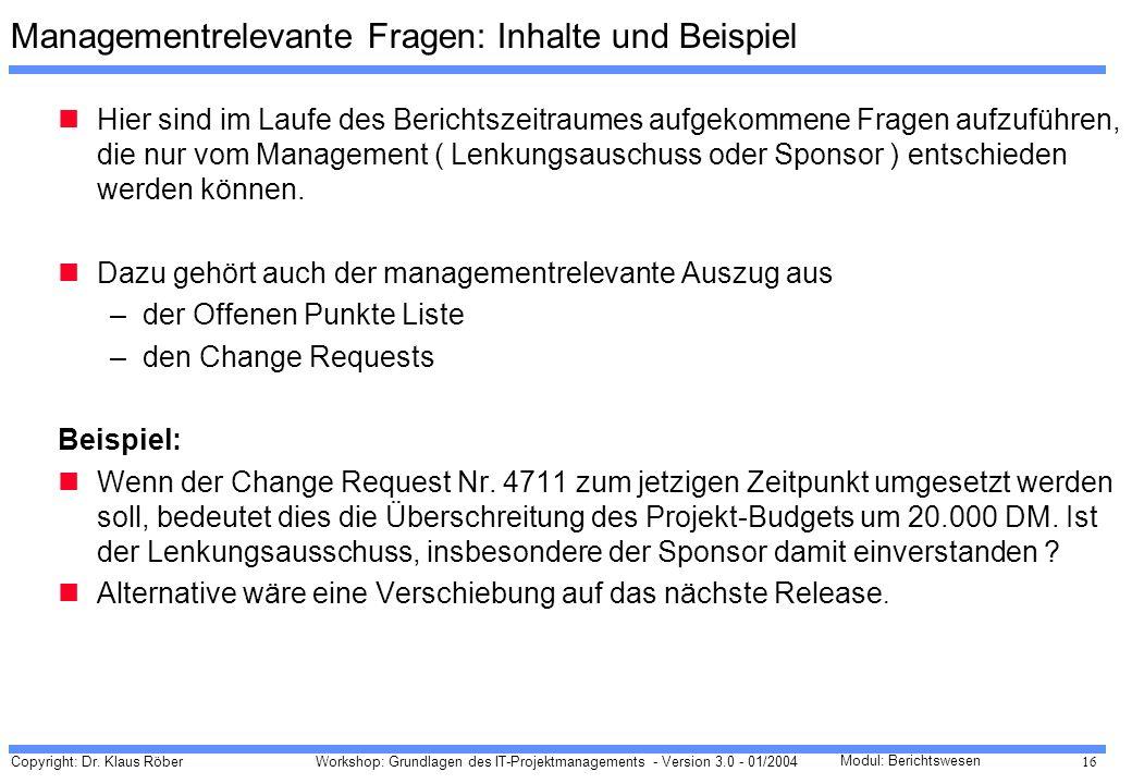 Copyright: Dr. Klaus Röber 16 Workshop: Grundlagen des IT-Projektmanagements - Version 3.0 - 01/2004 Modul: Berichtswesen Managementrelevante Fragen: