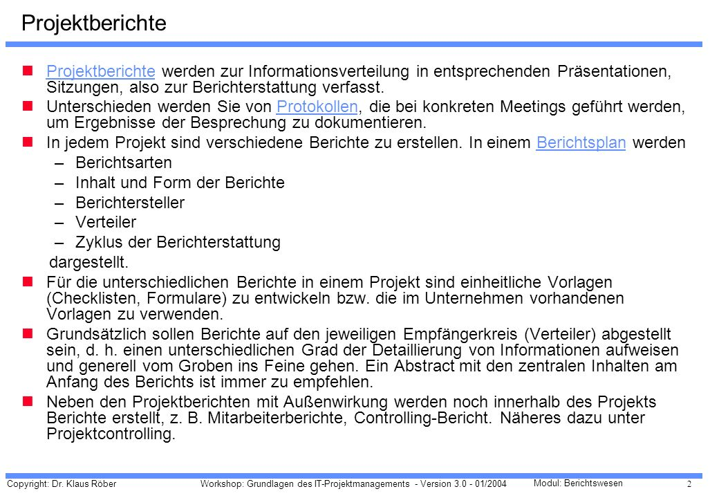 Copyright: Dr. Klaus Röber 2 Workshop: Grundlagen des IT-Projektmanagements - Version 3.0 - 01/2004 Modul: Berichtswesen Projektberichte Projektberich