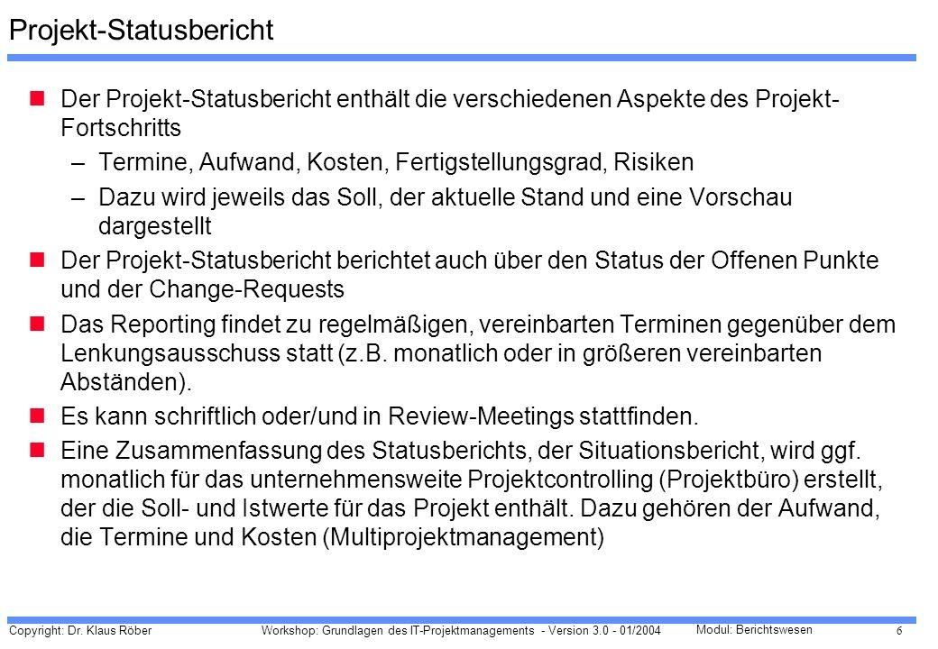 Copyright: Dr. Klaus Röber 6 Workshop: Grundlagen des IT-Projektmanagements - Version 3.0 - 01/2004 Modul: Berichtswesen Projekt-Statusbericht Der Pro