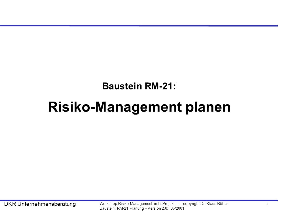 1 Workshop Risiko-Management in IT-Projekten - copyright Dr. Klaus Röber Baustein: RM-21 Planung - Version 2.0: 06/2001 DKR Unternehmensberatung Baust
