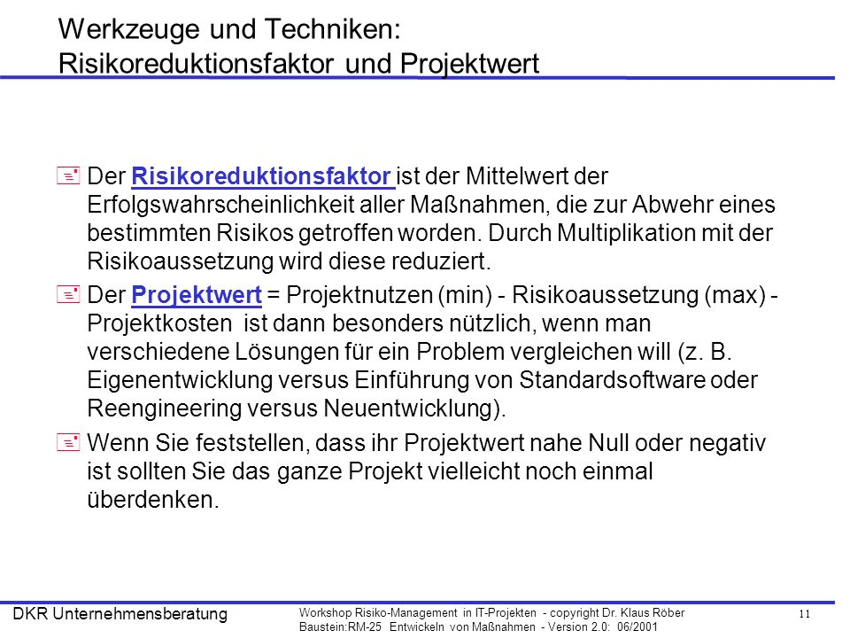 11 Workshop Risiko-Management in IT-Projekten - copyright Dr. Klaus Röber Baustein:RM-25 Entwickeln von Maßnahmen - Version 2.0: 06/2001 DKR Unternehm