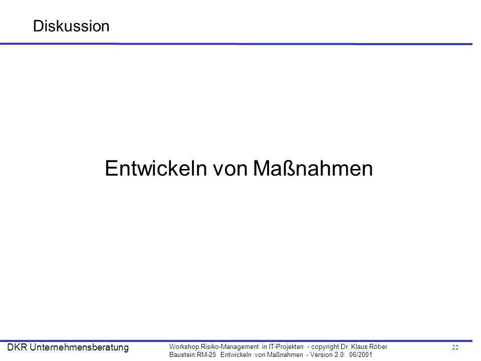 22 Workshop Risiko-Management in IT-Projekten - copyright Dr. Klaus Röber Baustein:RM-25 Entwickeln von Maßnahmen - Version 2.0: 06/2001 DKR Unternehm