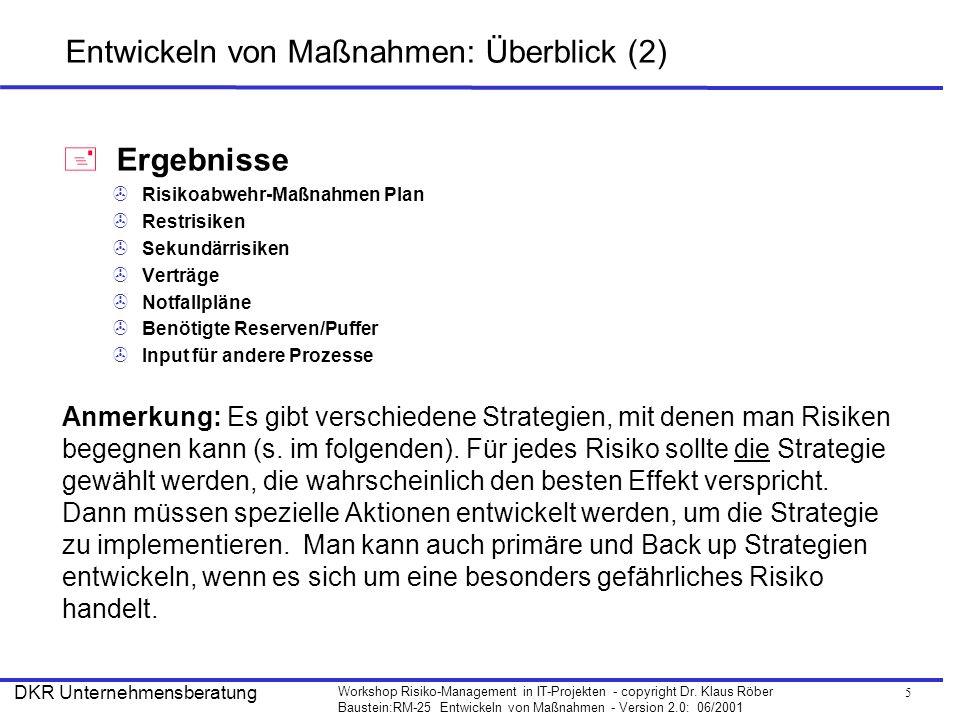 5 Workshop Risiko-Management in IT-Projekten - copyright Dr. Klaus Röber Baustein:RM-25 Entwickeln von Maßnahmen - Version 2.0: 06/2001 DKR Unternehme