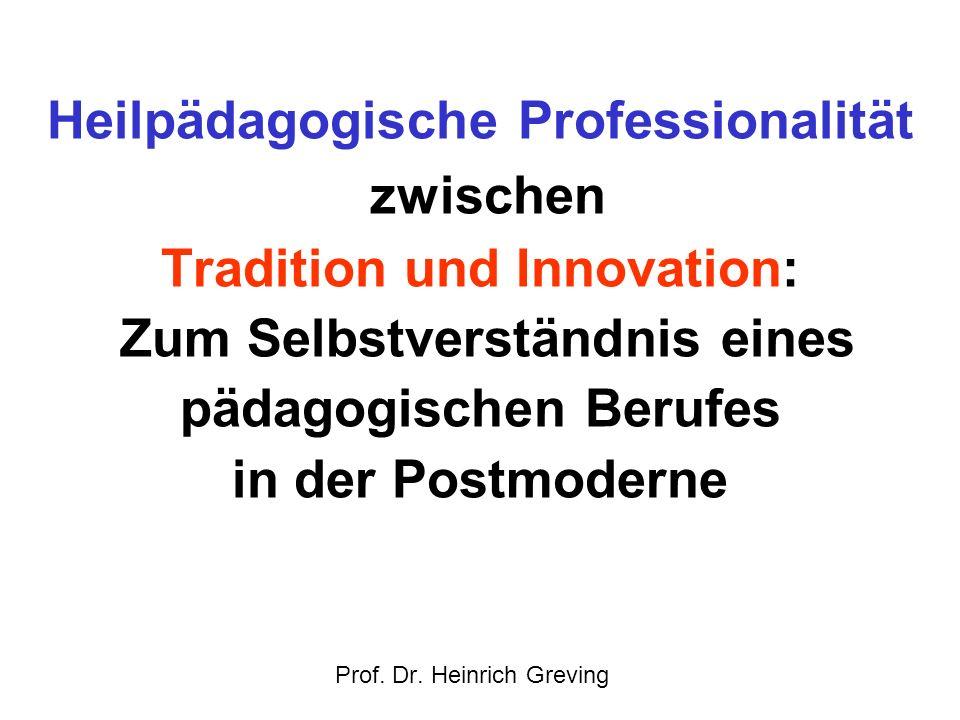 Heilpädagogische Professionalität zwischen Tradition und Innovation: Zum Selbstverständnis eines pädagogischen Berufes in der Postmoderne Prof. Dr. He