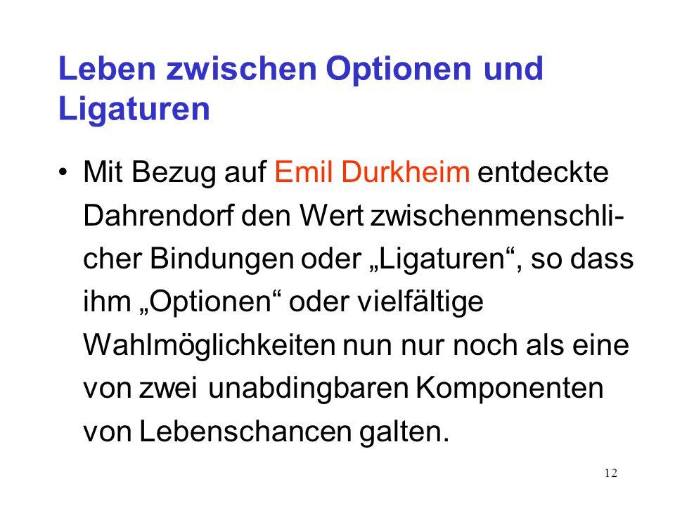 12 Leben zwischen Optionen und Ligaturen Mit Bezug auf Emil Durkheim entdeckte Dahrendorf den Wert zwischenmenschli- cher Bindungen oder Ligaturen, so