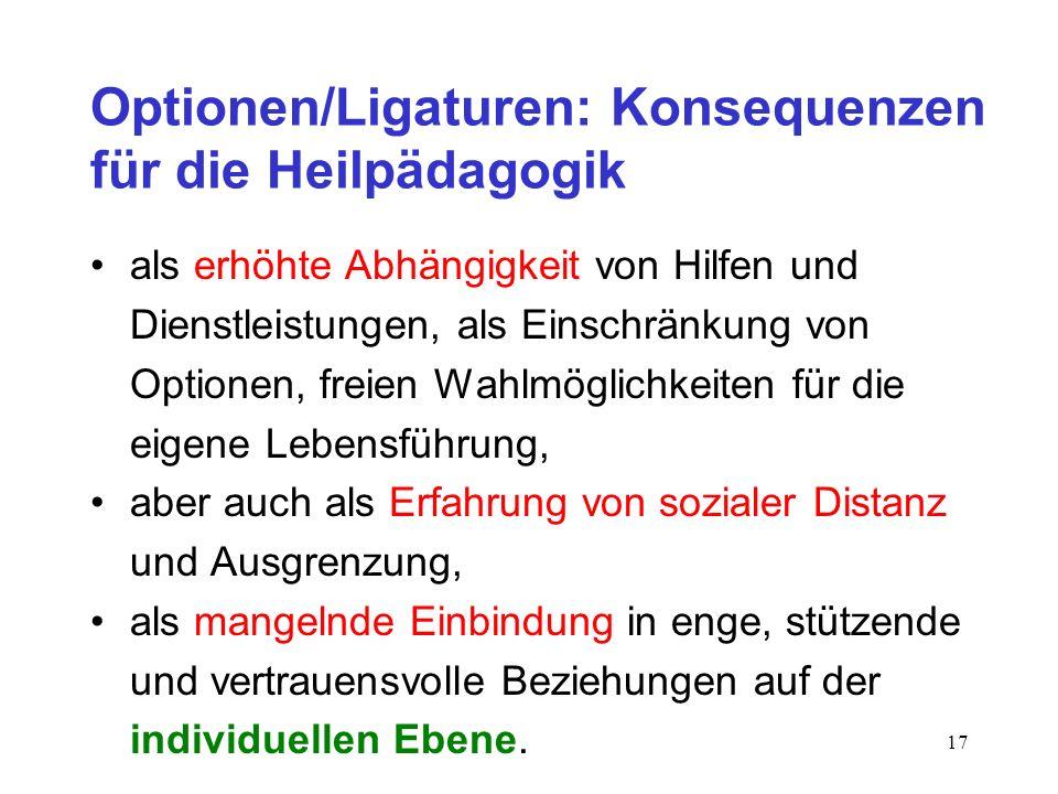 17 Optionen/Ligaturen: Konsequenzen für die Heilpädagogik als erhöhte Abhängigkeit von Hilfen und Dienstleistungen, als Einschränkung von Optionen, fr