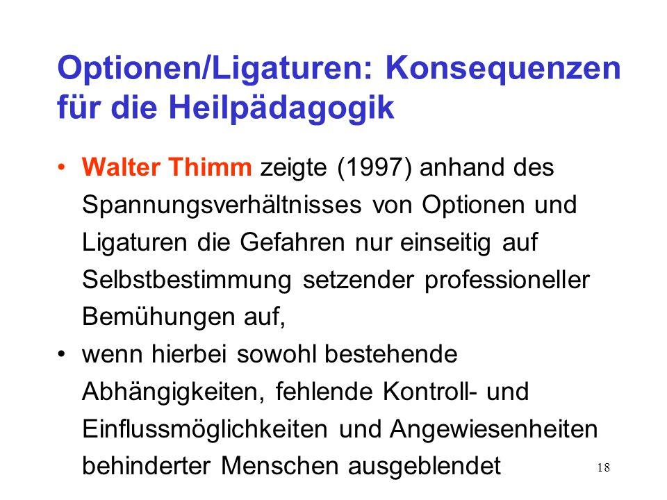 18 Optionen/Ligaturen: Konsequenzen für die Heilpädagogik Walter Thimm zeigte (1997) anhand des Spannungsverhältnisses von Optionen und Ligaturen die