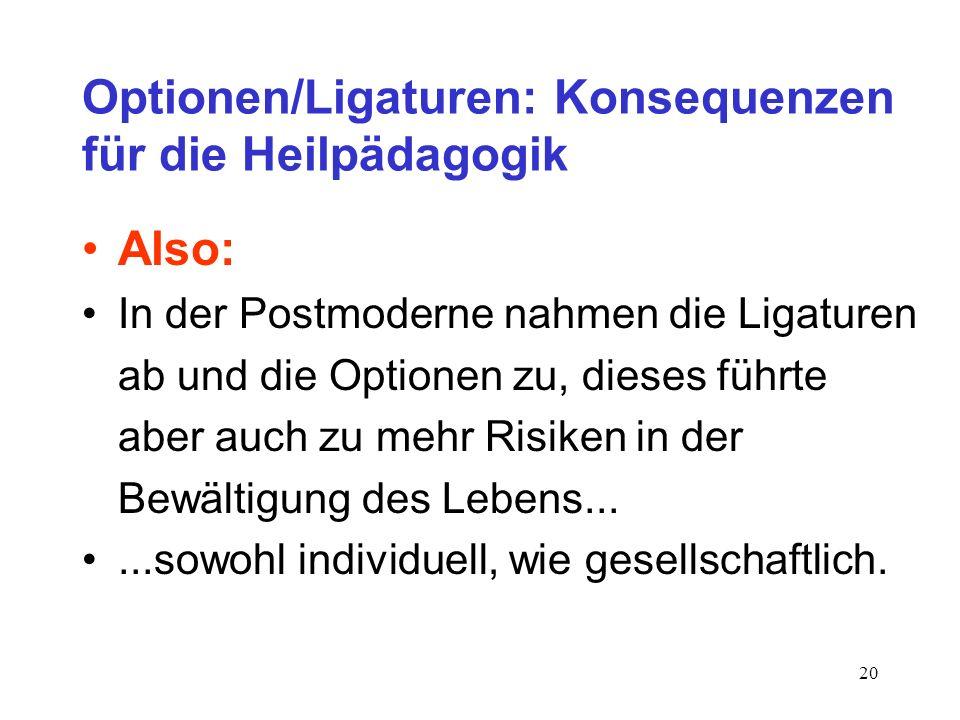20 Optionen/Ligaturen: Konsequenzen für die Heilpädagogik Also: In der Postmoderne nahmen die Ligaturen ab und die Optionen zu, dieses führte aber auc
