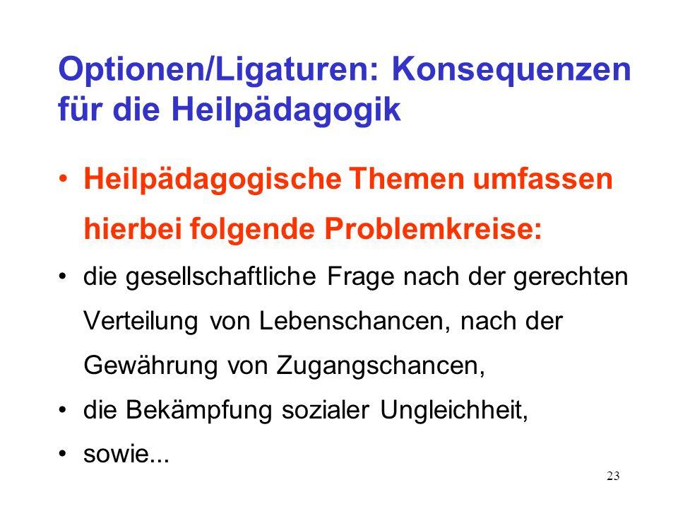 23 Optionen/Ligaturen: Konsequenzen für die Heilpädagogik Heilpädagogische Themen umfassen hierbei folgende Problemkreise: die gesellschaftliche Frage