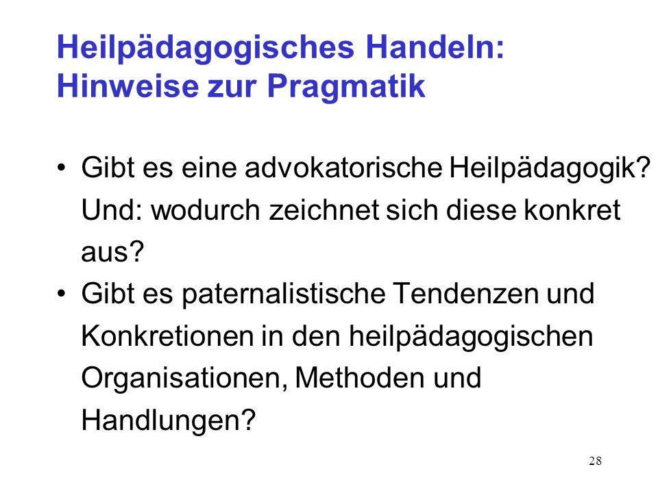 28 Heilpädagogisches Handeln: Hinweise zur Pragmatik Gibt es eine advokatorische Heilpädagogik? Und: wodurch zeichnet sich diese konkret aus? Gibt es