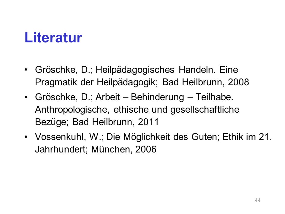 44 Literatur Gröschke, D.; Heilpädagogisches Handeln. Eine Pragmatik der Heilpädagogik; Bad Heilbrunn, 2008 Gröschke, D.; Arbeit – Behinderung – Teilh