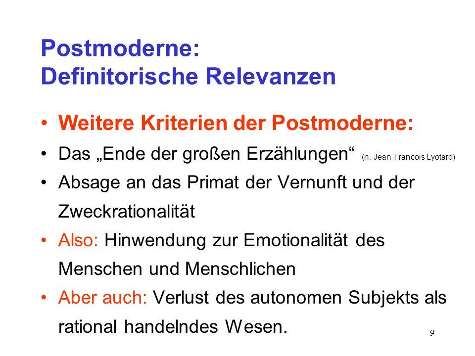 9 Postmoderne: Definitorische Relevanzen Weitere Kriterien der Postmoderne: Das Ende der großen Erzählungen (n. Jean-Francois Lyotard) Absage an das P