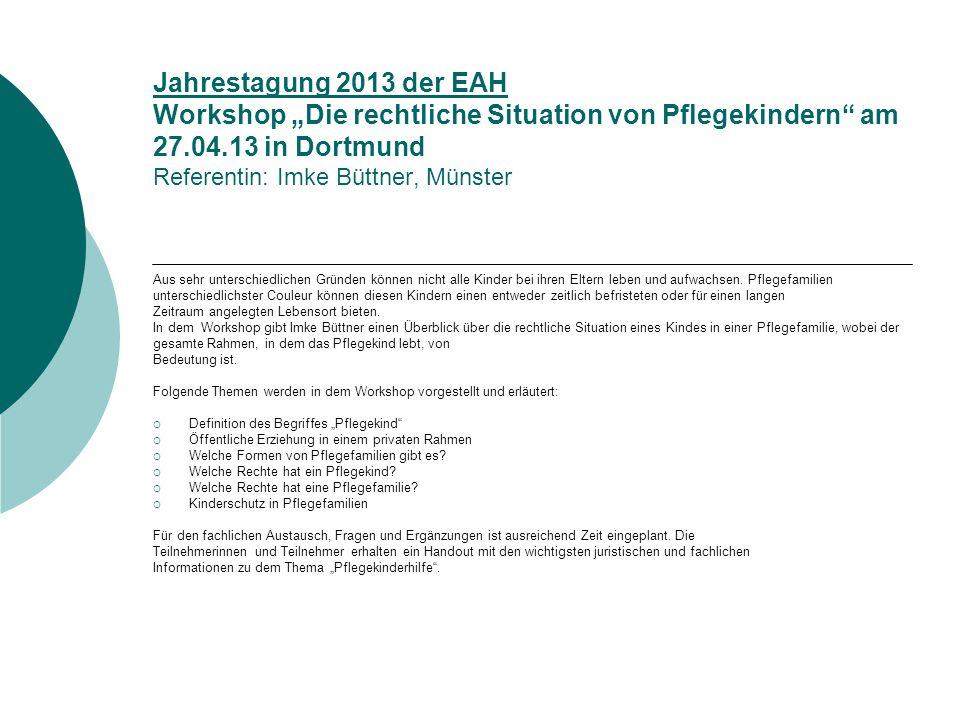 Workshop: Die rechtliche Situation von Pflegekindern Jahrestagung 2013 der EAH in Dortmund, 27.04.2013 Workshopleitung: Imke Büttner