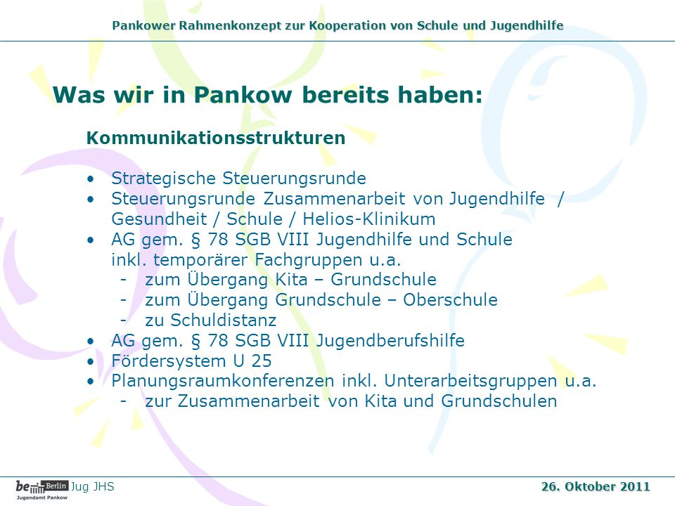 Pankower Rahmenkonzept zur Kooperation von Schule und Jugendhilfe Was wir in Pankow bereits haben: Kommunikationsstrukturen Strategische Steuerungsrun