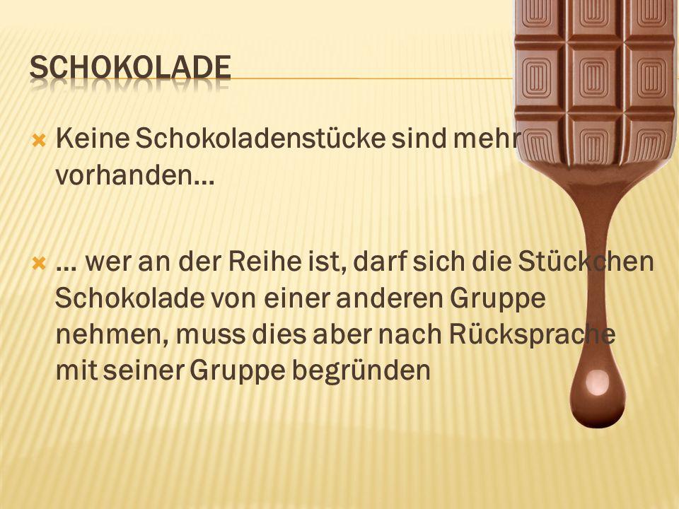 Keine Schokoladenstücke sind mehr vorhanden… … wer an der Reihe ist, darf sich die Stückchen Schokolade von einer anderen Gruppe nehmen, muss dies abe