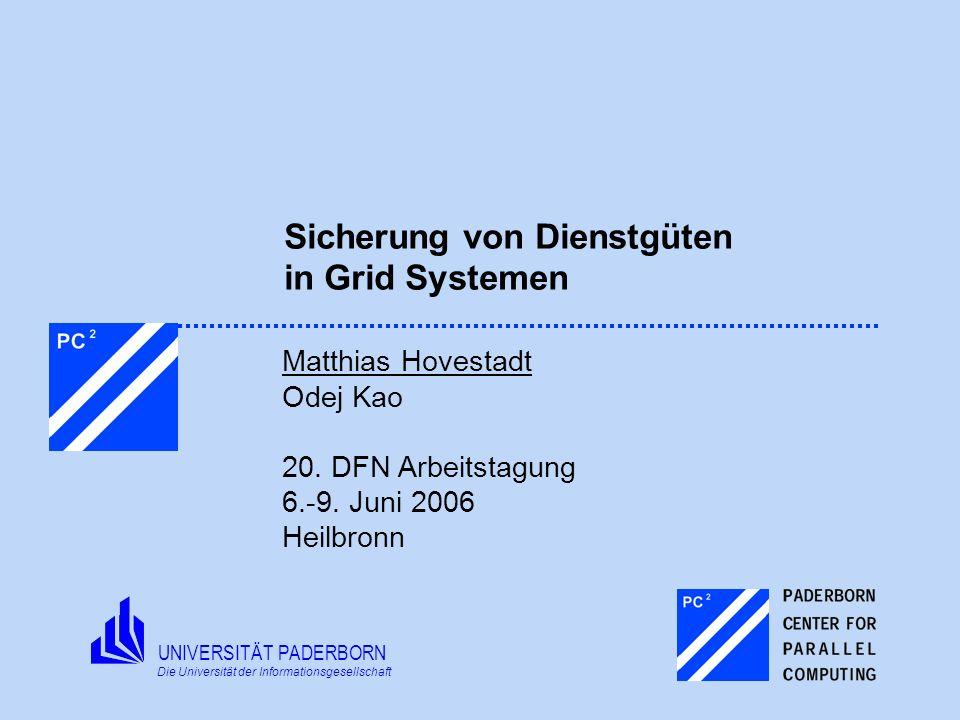 UNIVERSITÄT PADERBORN Die Universität der Informationsgesellschaft Sicherung von Dienstgüten in Grid Systemen Matthias Hovestadt Odej Kao 20. DFN Arbe