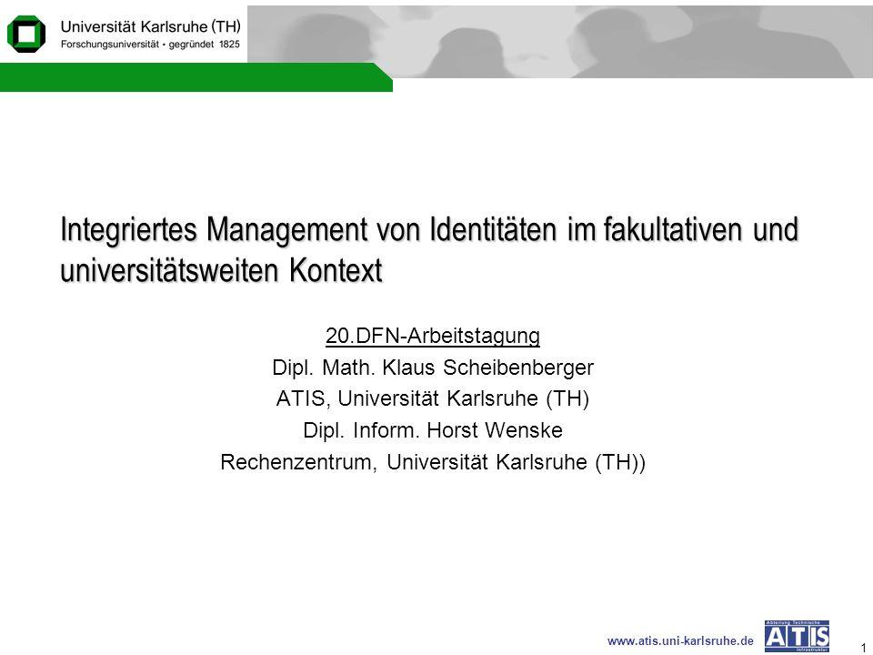www.atis.uni-karlsruhe.de 1 Integriertes Management von Identitäten im fakultativen und universitätsweiten Kontext 20.DFN-Arbeitstagung Dipl. Math. Kl