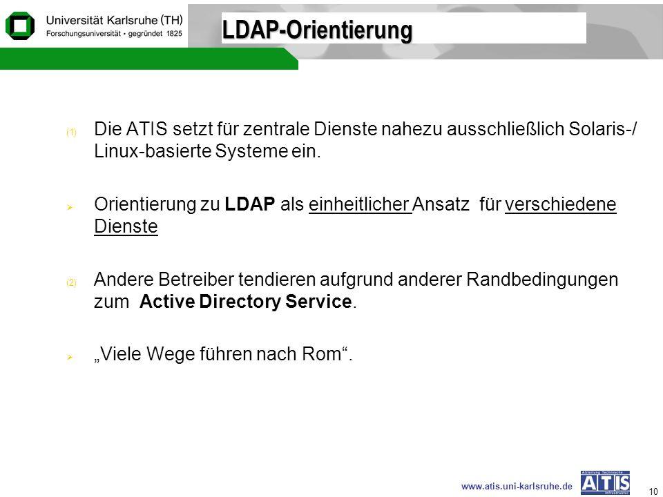 www.atis.uni-karlsruhe.de 10 LDAP-Orientierung (1) Die ATIS setzt für zentrale Dienste nahezu ausschließlich Solaris-/ Linux-basierte Systeme ein. Ori