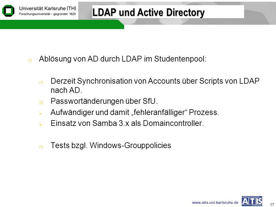 www.atis.uni-karlsruhe.de 17 LDAP und Active Directory (1) Ablösung von AD durch LDAP im Studentenpool: (1) Derzeit Synchronisation von Accounts über