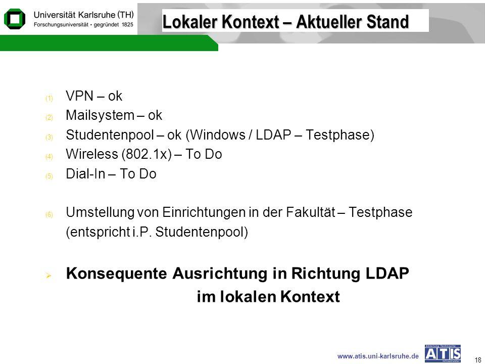 www.atis.uni-karlsruhe.de 18 Lokaler Kontext – Aktueller Stand (1) VPN – ok (2) Mailsystem – ok (3) Studentenpool – ok (Windows / LDAP – Testphase) (4