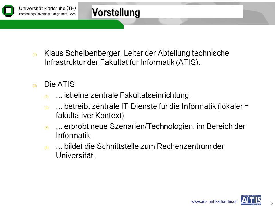 www.atis.uni-karlsruhe.de 2 Vorstellung (1) Klaus Scheibenberger, Leiter der Abteilung technische Infrastruktur der Fakultät für Informatik (ATIS). (2