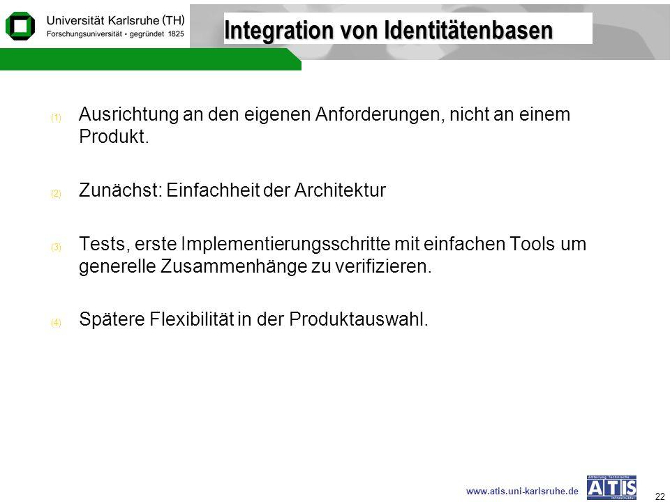 www.atis.uni-karlsruhe.de 22 Integration von Identitätenbasen (1) Ausrichtung an den eigenen Anforderungen, nicht an einem Produkt. (2) Zunächst: Einf
