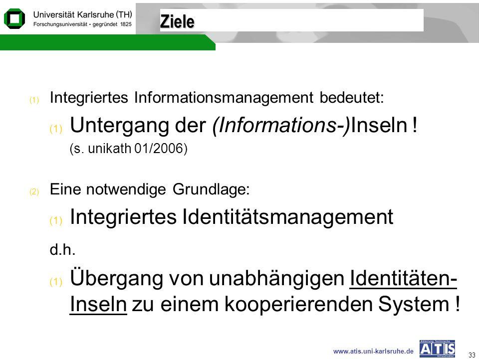 www.atis.uni-karlsruhe.de 33 Ziele (1) Integriertes Informationsmanagement bedeutet: (1) Untergang der (Informations-)Inseln ! (s. unikath 01/2006) (2