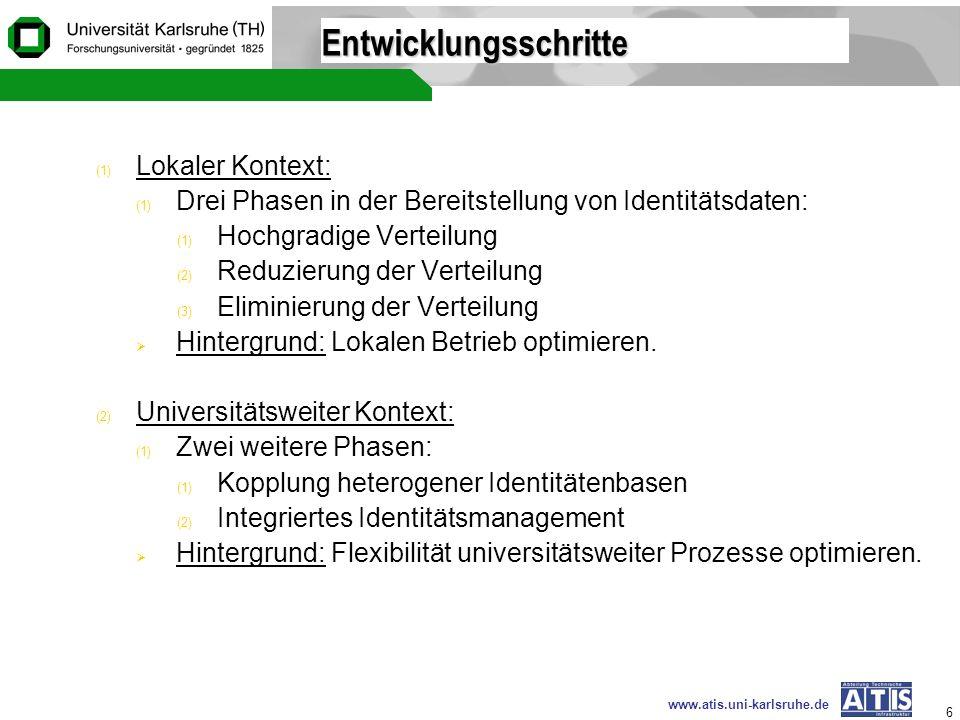 www.atis.uni-karlsruhe.de 6 Entwicklungsschritte (1) Lokaler Kontext: (1) Drei Phasen in der Bereitstellung von Identitätsdaten: (1) Hochgradige Verte
