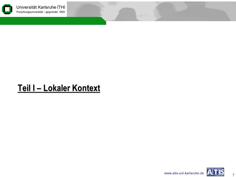 www.atis.uni-karlsruhe.de 18 Lokaler Kontext – Aktueller Stand (1) VPN – ok (2) Mailsystem – ok (3) Studentenpool – ok (Windows / LDAP – Testphase) (4) Wireless (802.1x) – To Do (5) Dial-In – To Do (6) Umstellung von Einrichtungen in der Fakultät – Testphase (entspricht i.P.