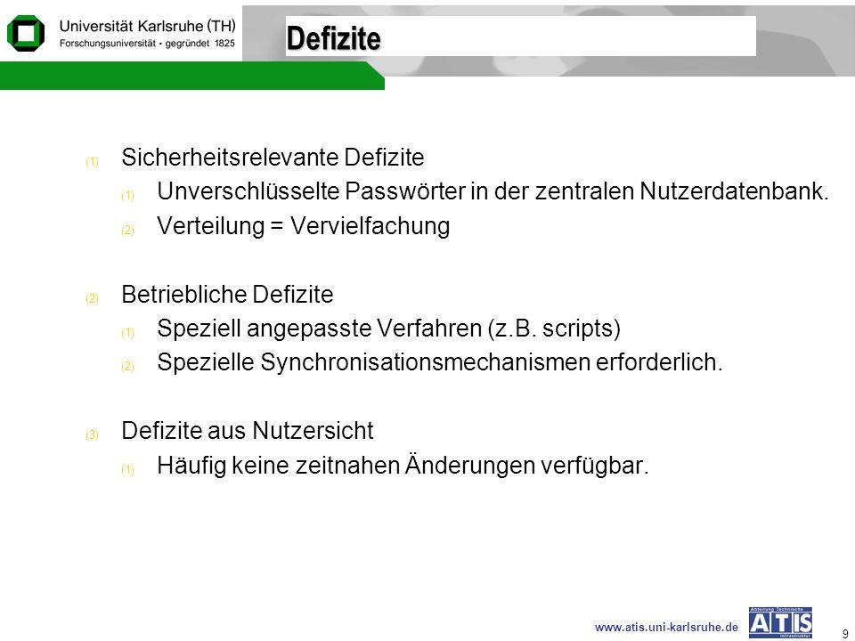 www.atis.uni-karlsruhe.de 9 Defizite (1) Sicherheitsrelevante Defizite (1) Unverschlüsselte Passwörter in der zentralen Nutzerdatenbank. (2) Verteilun