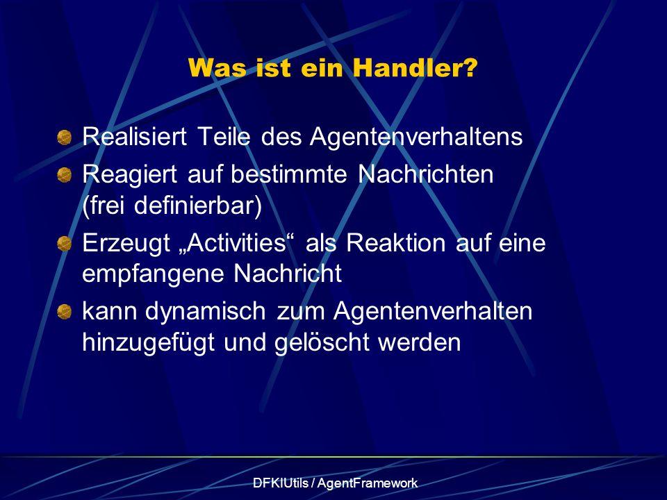 DFKIUtils / AgentFramework Was ist ein Handler? Realisiert Teile des Agentenverhaltens Reagiert auf bestimmte Nachrichten (frei definierbar) Erzeugt A