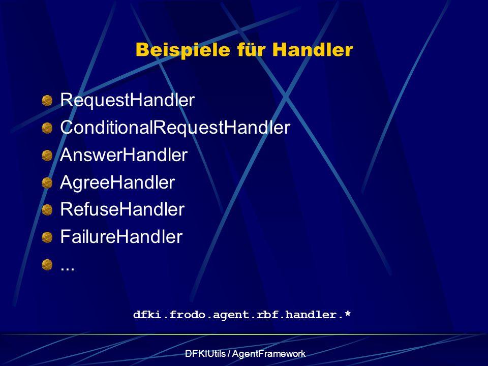 DFKIUtils / AgentFramework Beispiele für Handler RequestHandler ConditionalRequestHandler AnswerHandler AgreeHandler RefuseHandler FailureHandler... d