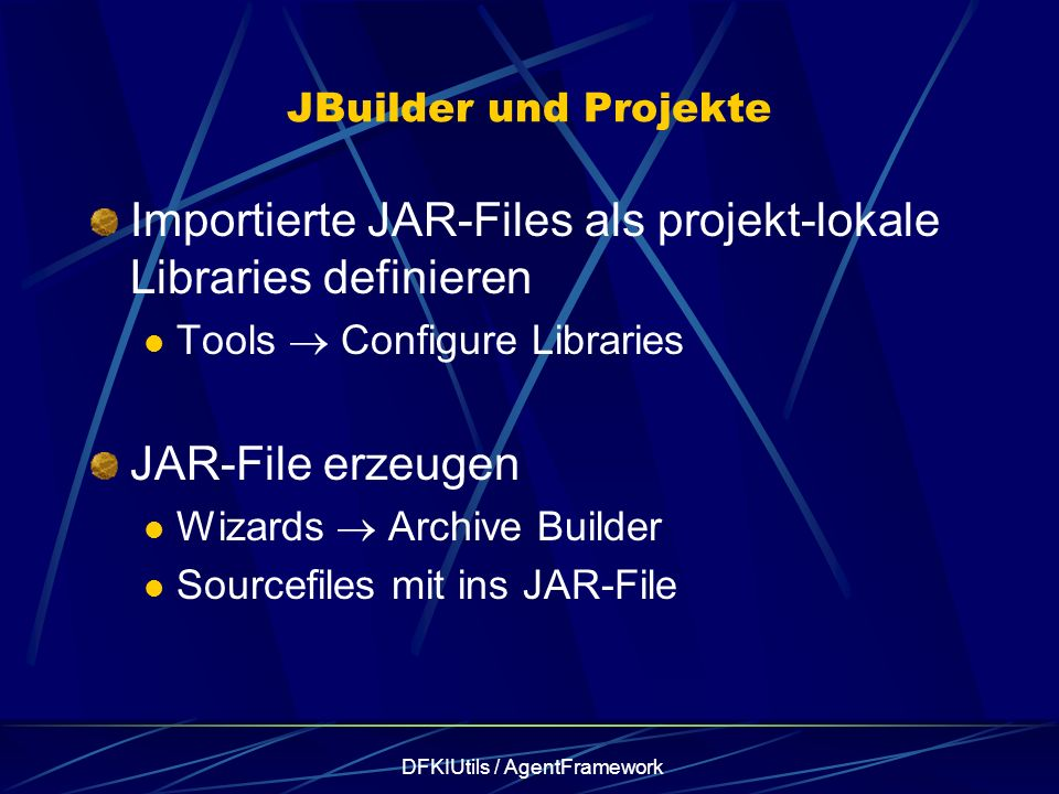 DFKIUtils / AgentFramework JBuilder und Projekte Importierte JAR-Files als projekt-lokale Libraries definieren Tools Configure Libraries JAR-File erze