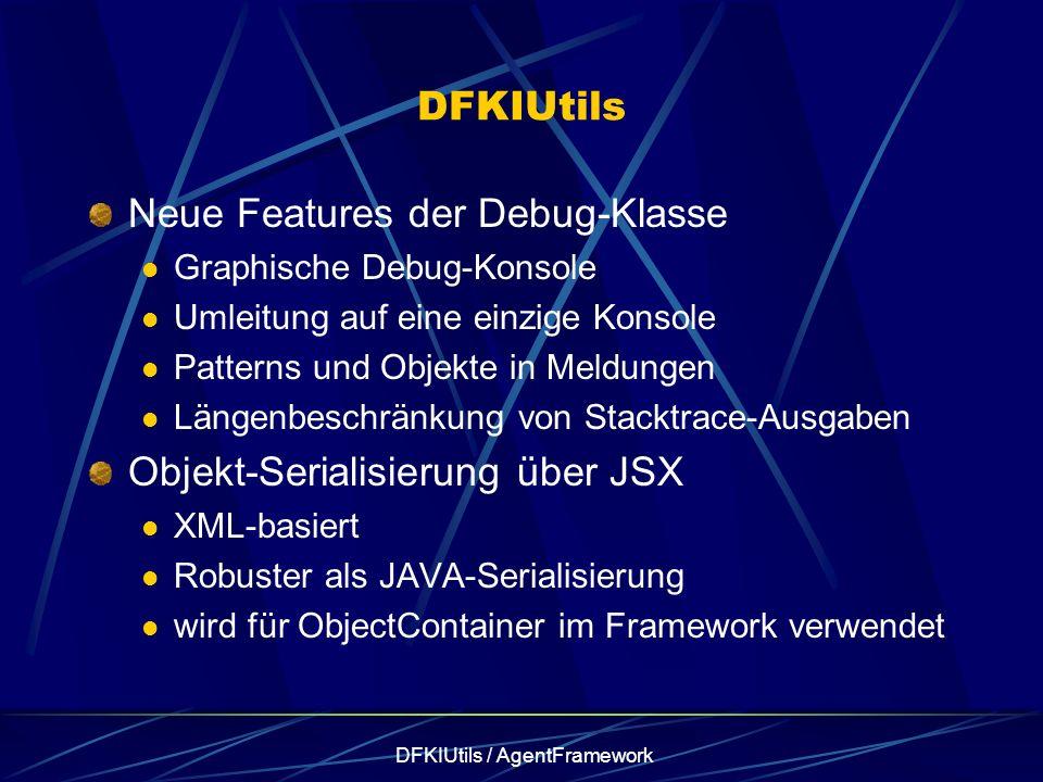 DFKIUtils / AgentFramework DFKIUtils Neue Features der Debug-Klasse Graphische Debug-Konsole Umleitung auf eine einzige Konsole Patterns und Objekte in Meldungen Längenbeschränkung von Stacktrace-Ausgaben Objekt-Serialisierung über JSX XML-basiert Robuster als JAVA-Serialisierung wird für ObjectContainer im Framework verwendet