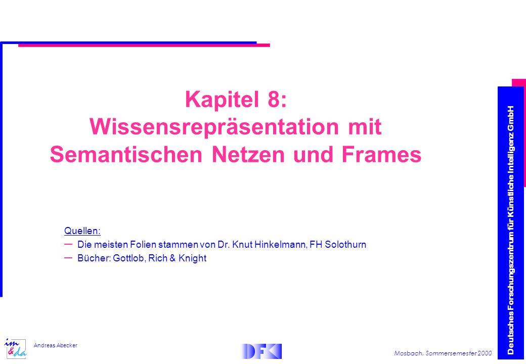 Deutsches Forschungszentrum für Künstliche Intelligenz GmbH Mosbach, Sommersemester 2000 Andreas Abecker Kapitel 8: Wissensrepräsentation mit Semantischen Netzen und Frames Quellen: – Die meisten Folien stammen von Dr.