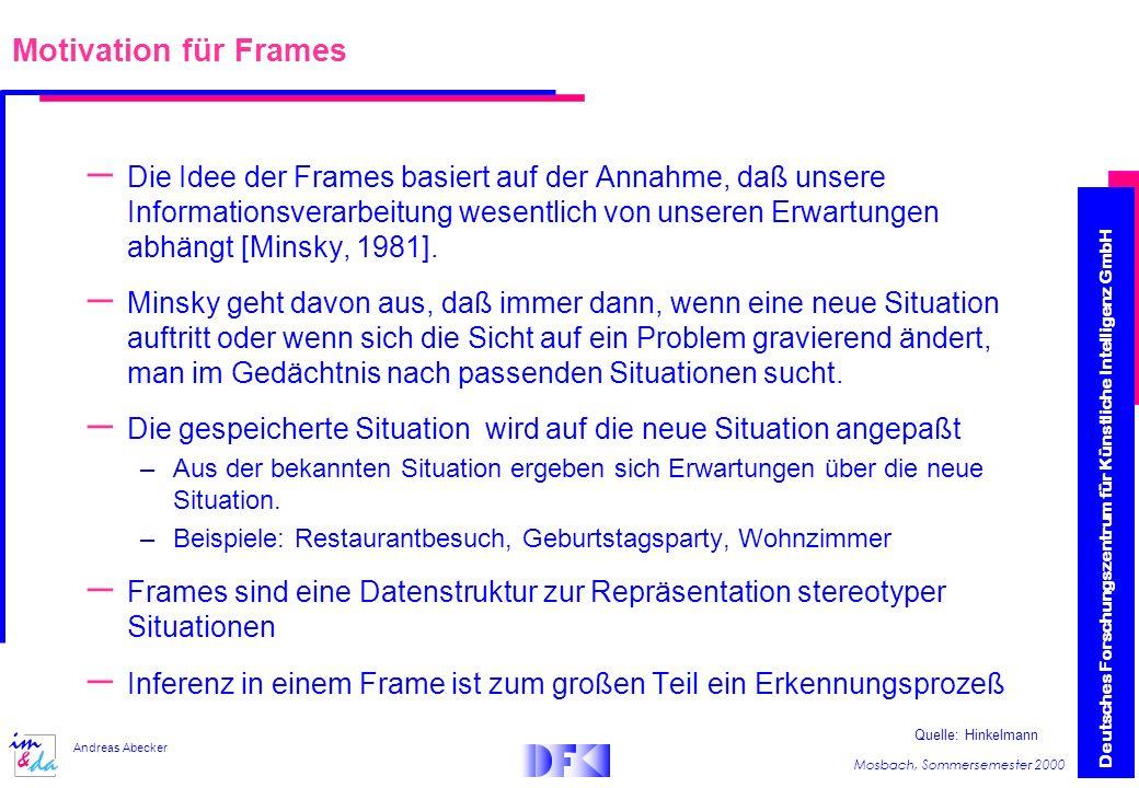 Deutsches Forschungszentrum für Künstliche Intelligenz GmbH Mosbach, Sommersemester 2000 Andreas Abecker Motivation für Frames – Die Idee der Frames basiert auf der Annahme, daß unsere Informationsverarbeitung wesentlich von unseren Erwartungen abhängt [Minsky, 1981].