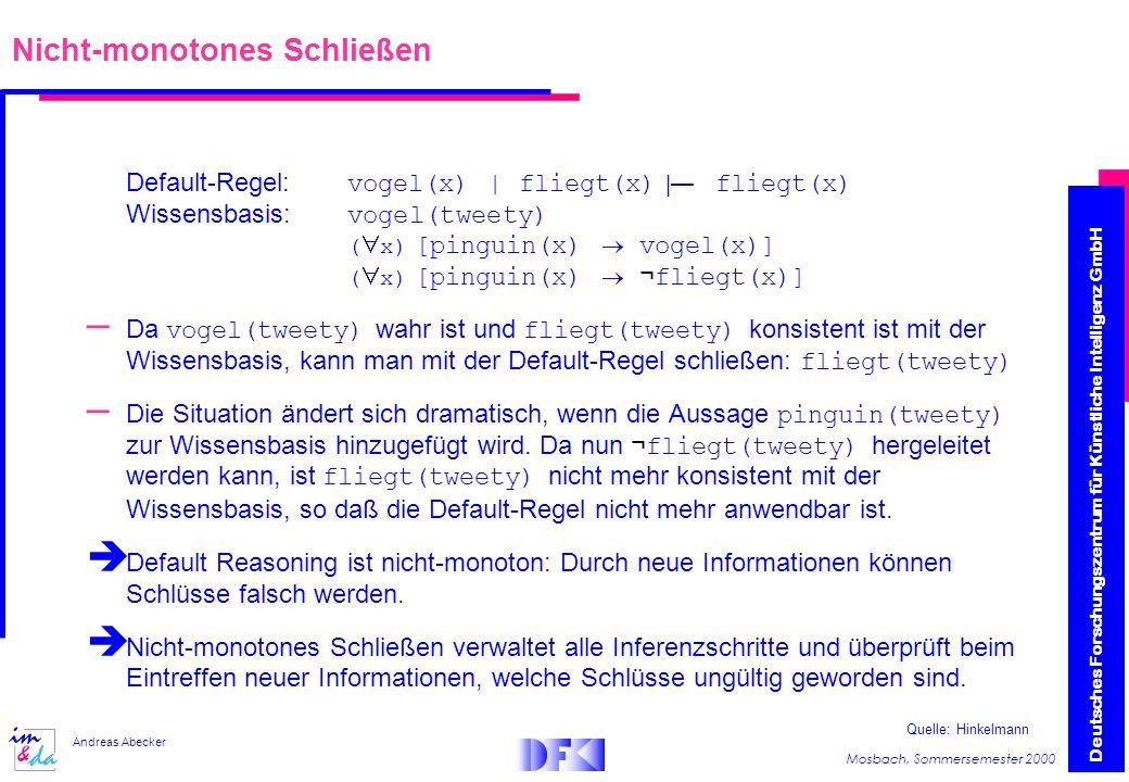 Deutsches Forschungszentrum für Künstliche Intelligenz GmbH Mosbach, Sommersemester 2000 Andreas Abecker Nicht-monotones Schließen Default-Regel: vogel(x) | fliegt(x) | fliegt(x) Wissensbasis: vogel(tweety) ( x) [pinguin(x) vogel(x)] ( x) [pinguin(x) ¬ fliegt(x)] – Da vogel(tweety) wahr ist und fliegt(tweety) konsistent ist mit der Wissensbasis, kann man mit der Default-Regel schließen: fliegt(tweety) – Die Situation ändert sich dramatisch, wenn die Aussage pinguin(tweety) zur Wissensbasis hinzugefügt wird.