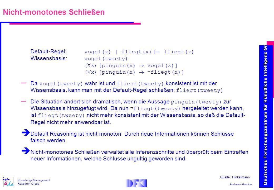 Andreas Abecker Knowledge Management Research Group Nicht-monotones Schließen Default-Regel: vogel(x) | fliegt(x) | fliegt(x) Wissensbasis: vogel(twee