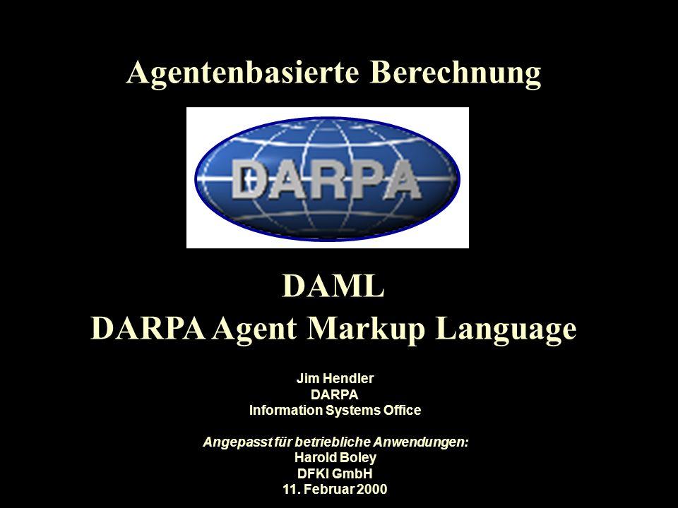 Agentenbasierte Berechnung DAML DARPA Agent Markup Language Jim Hendler DARPA Information Systems Office Angepasst für betriebliche Anwendungen: Harold Boley DFKI GmbH 11.