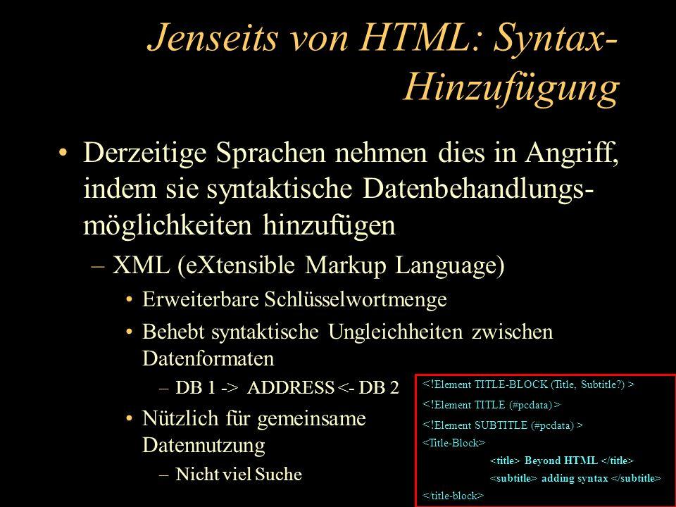 Jenseits von HTML: Syntax- Hinzufügung Derzeitige Sprachen nehmen dies in Angriff, indem sie syntaktische Datenbehandlungs- möglichkeiten hinzufügen –XML (eXtensible Markup Language) Erweiterbare Schlüsselwortmenge Behebt syntaktische Ungleichheiten zwischen Datenformaten –DB 1 -> ADDRESS <- DB 2 Nützlich für gemeinsame Datennutzung –Nicht viel Suche Beyond HTML adding syntax