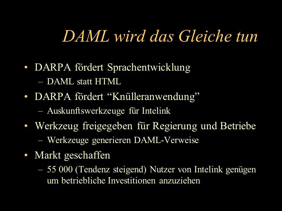 DAML wird das Gleiche tun DARPA fördert Sprachentwicklung –DAML statt HTML DARPA fördert Knülleranwendung –Auskunftswerkzeuge für Intelink Werkzeug freigegeben für Regierung und Betriebe –Werkzeuge generieren DAML-Verweise Markt geschaffen –55 000 (Tendenz steigend) Nutzer von Intelink genügen um betriebliche Investitionen anzuziehen