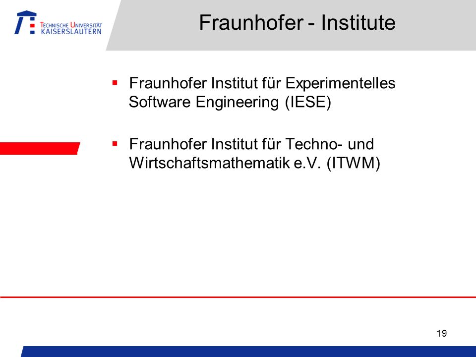 19 Fraunhofer - Institute Fraunhofer Institut für Experimentelles Software Engineering (IESE) Fraunhofer Institut für Techno- und Wirtschaftsmathemati